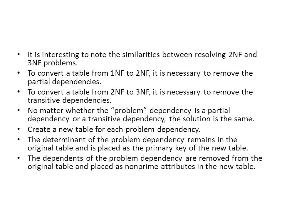 It is interesting to note the similarities between resolving 2NF and 3NF problems. To convert a table from 1NF to 2NF, it is necessary to remove the p