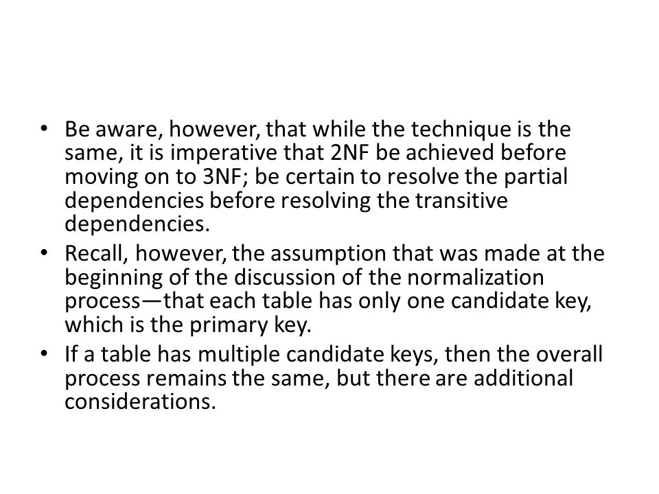 Be aware, however, that while the technique is the same, it is imperative that 2NF be achieved before moving on to 3NF; be certain to resolve the partial dependencies before resolving the transitive dependencies.