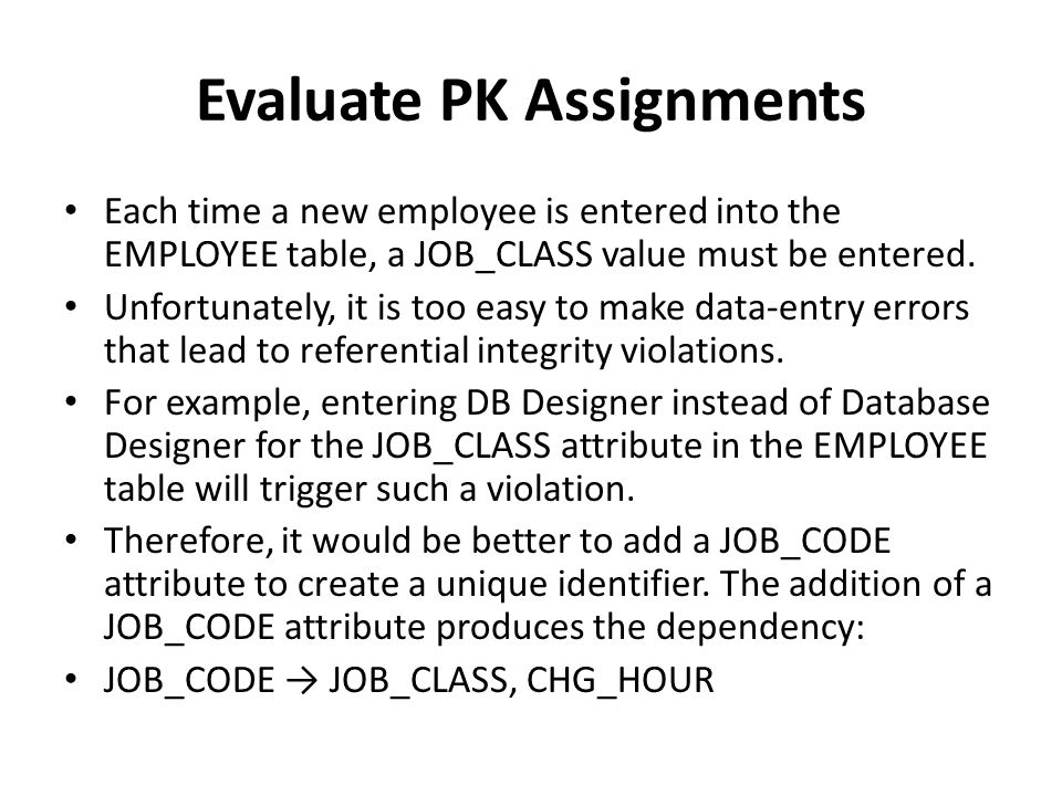 Evaluate PK Assignments Each time a new employee is entered into the EMPLOYEE table, a JOB_CLASS value must be entered. Unfortunately, it is too easy