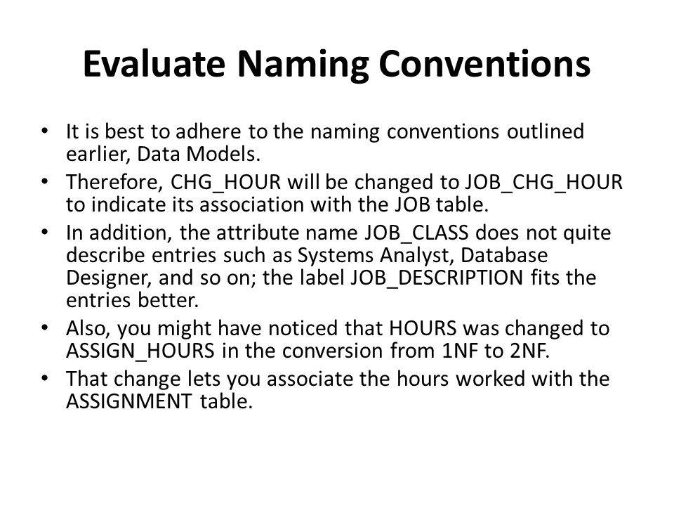 Evaluate Naming Conventions It is best to adhere to the naming conventions outlined earlier, Data Models. Therefore, CHG_HOUR will be changed to JOB_C