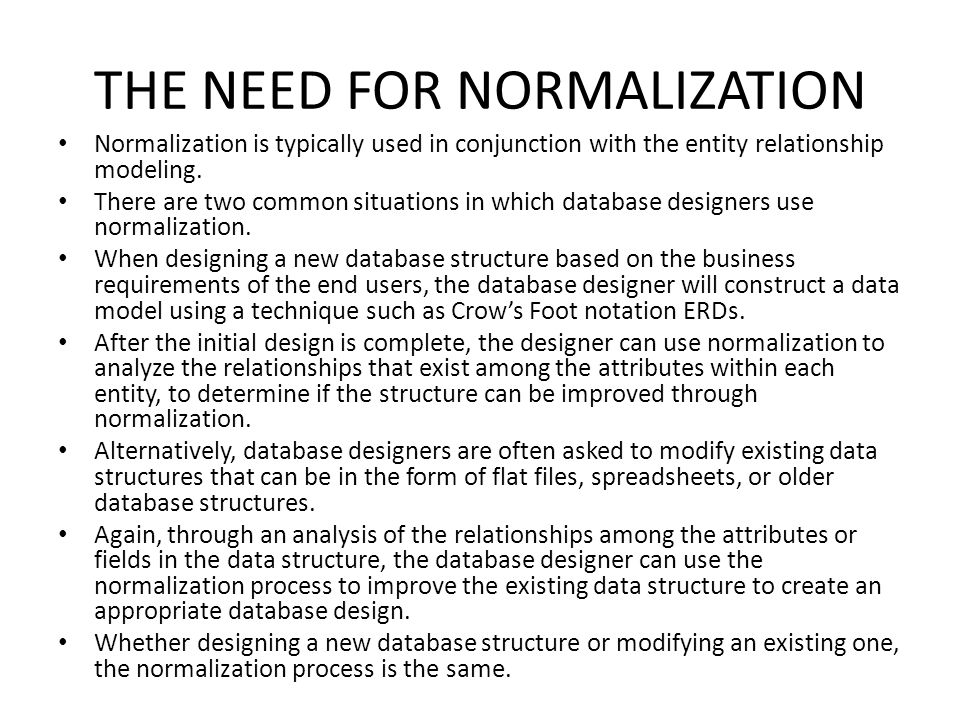 THE NEED FOR NORMALIZATION Normalization is typically used in conjunction with the entity relationship modeling. There are two common situations in wh