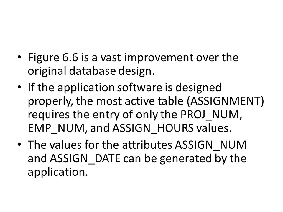 Figure 6.6 is a vast improvement over the original database design. If the application software is designed properly, the most active table (ASSIGNMEN