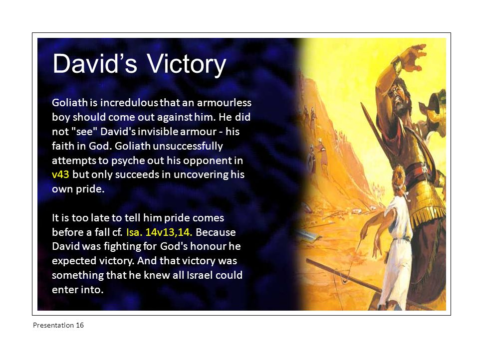 David's Victory Goliath is incredulous that an armourless boy should come out against him.