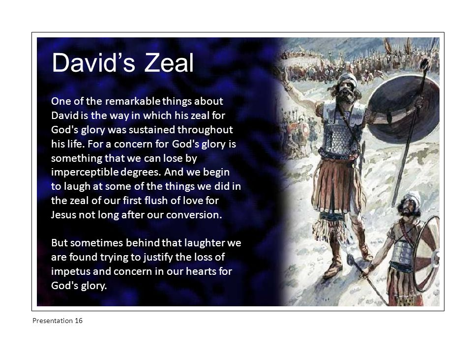 David's Zeal One of the remarkable things about David is the way in which his zeal for God s glory was sustained throughout his life.
