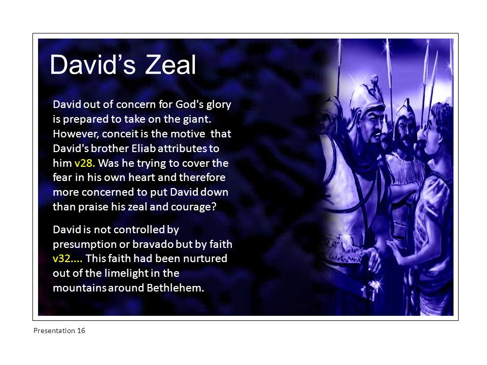 David's Zeal We often dream about becoming giant- killers for God but the faith that slew Goliath was forged on the Bethlehem hillside where, away from the limelight, David faced the lion and the bear.