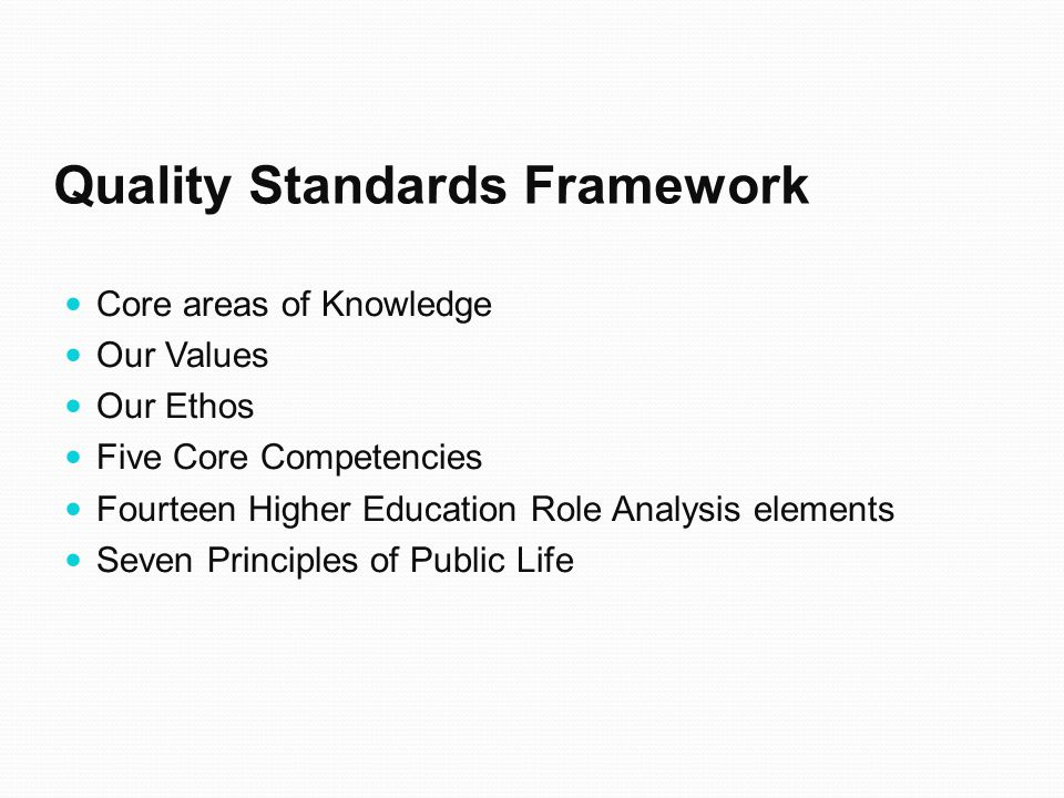 Quality Standards Framework Core areas of Knowledge Our Values Our Ethos Five Core Competencies Fourteen Higher Education Role Analysis elements Seven Principles of Public Life