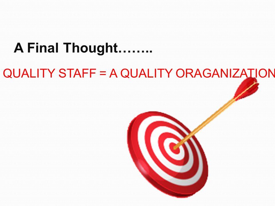 A Final Thought…….. QUALITY STAFF = A QUALITY ORAGANIZATION
