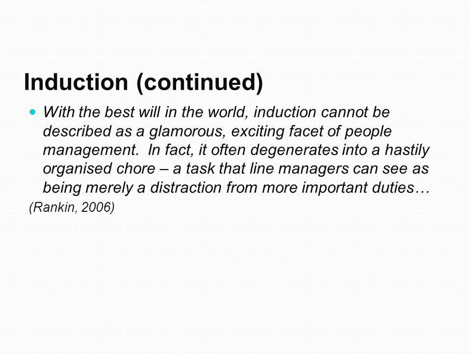 Induction (continued) With the best will in the world, induction cannot be described as a glamorous, exciting facet of people management.
