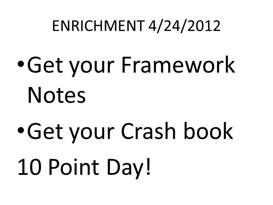 ENRICHMENT 4/24/2012 Get your Framework Notes Get your Crash book 10 Point Day!