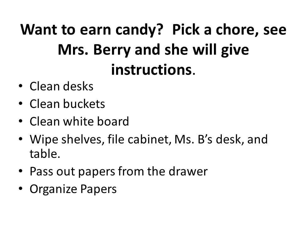 Want to earn candy. Pick a chore, see Mrs. Berry and she will give instructions.
