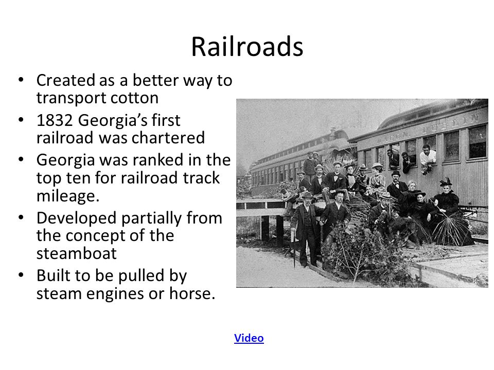 Railroads Created as a better way to transport cotton 1832 Georgia's first railroad was chartered Georgia was ranked in the top ten for railroad track