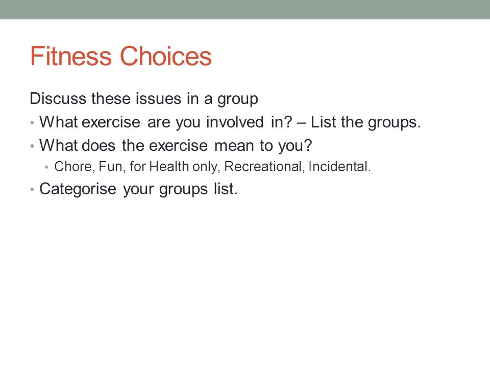Fitness Choices Discuss these issues in a group What exercise are you involved in? – List the groups. What does the exercise mean to you? Chore, Fun,