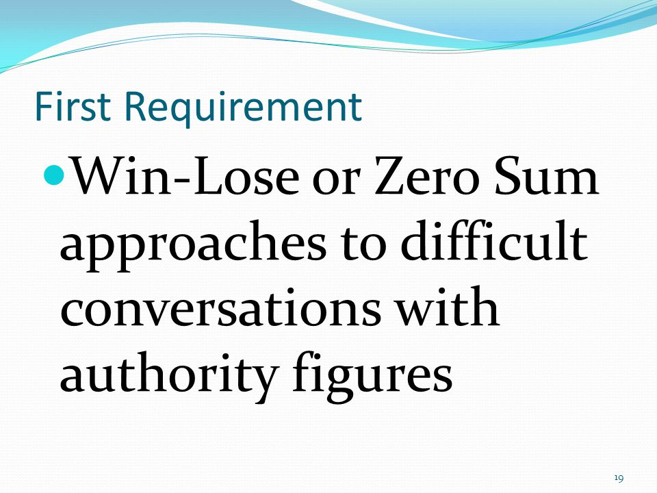 First Requirement Win-Lose or Zero Sum approaches to difficult conversations with authority figures 19