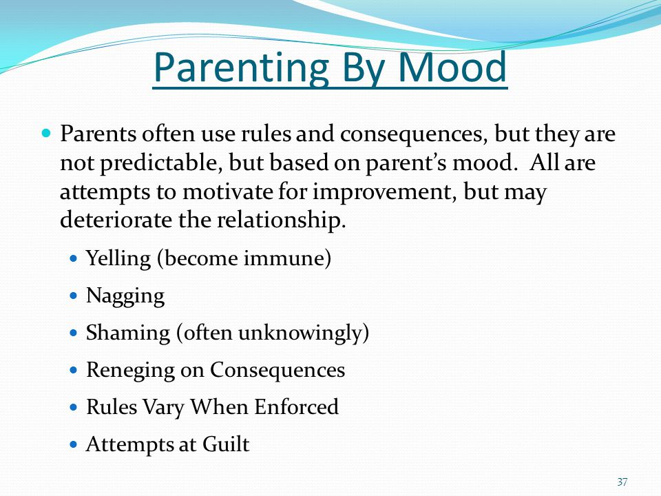 Parenting By Mood Parents often use rules and consequences, but they are not predictable, but based on parent's mood.