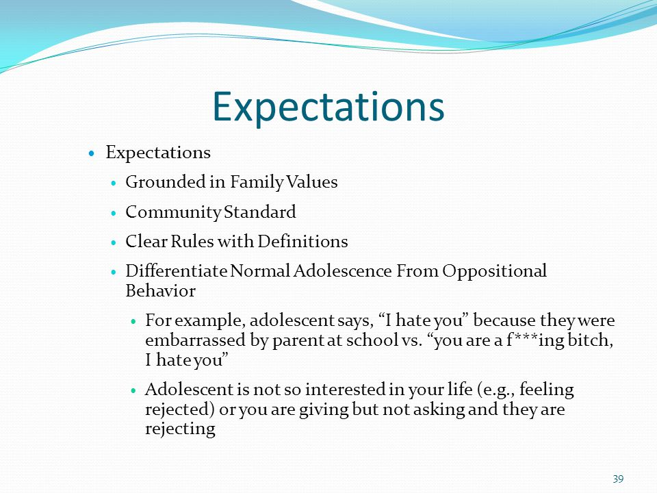Expectations Grounded in Family Values Community Standard Clear Rules with Definitions Differentiate Normal Adolescence From Oppositional Behavior For example, adolescent says, I hate you because they were embarrassed by parent at school vs.