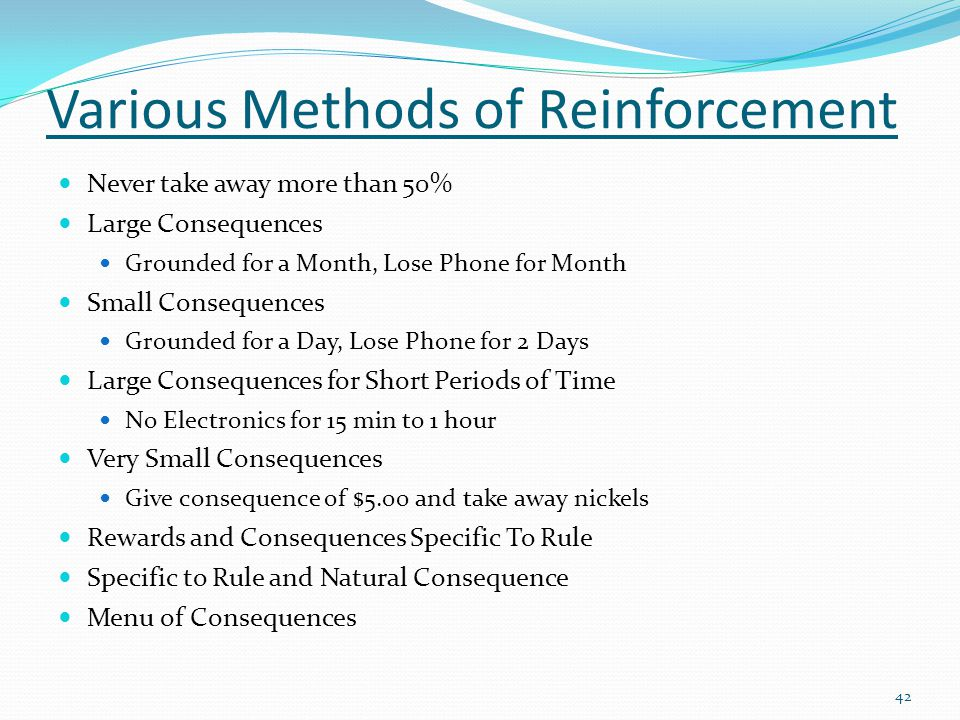 Various Methods of Reinforcement Never take away more than 50% Large Consequences Grounded for a Month, Lose Phone for Month Small Consequences Grounded for a Day, Lose Phone for 2 Days Large Consequences for Short Periods of Time No Electronics for 15 min to 1 hour Very Small Consequences Give consequence of $5.00 and take away nickels Rewards and Consequences Specific To Rule Specific to Rule and Natural Consequence Menu of Consequences 42