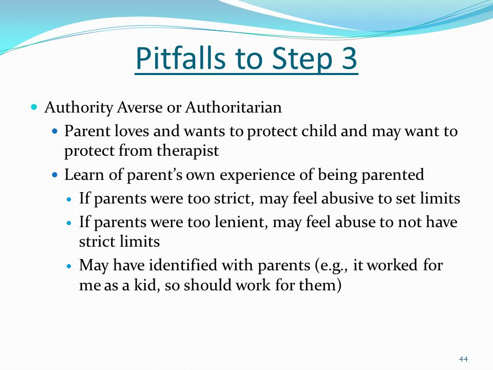 Pitfalls to Step 3 Authority Averse or Authoritarian Parent loves and wants to protect child and may want to protect from therapist Learn of parent's own experience of being parented If parents were too strict, may feel abusive to set limits If parents were too lenient, may feel abuse to not have strict limits May have identified with parents (e.g., it worked for me as a kid, so should work for them) 44