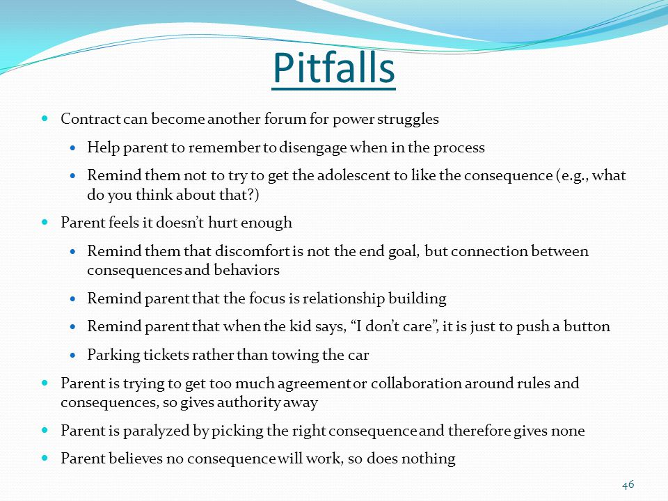 Pitfalls Contract can become another forum for power struggles Help parent to remember to disengage when in the process Remind them not to try to get the adolescent to like the consequence (e.g., what do you think about that?) Parent feels it doesn't hurt enough Remind them that discomfort is not the end goal, but connection between consequences and behaviors Remind parent that the focus is relationship building Remind parent that when the kid says, I don't care , it is just to push a button Parking tickets rather than towing the car Parent is trying to get too much agreement or collaboration around rules and consequences, so gives authority away Parent is paralyzed by picking the right consequence and therefore gives none Parent believes no consequence will work, so does nothing 46