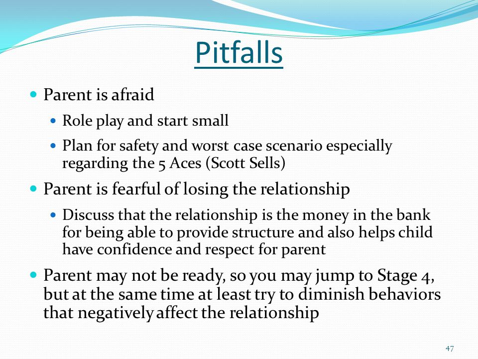 Pitfalls Parent is afraid Role play and start small Plan for safety and worst case scenario especially regarding the 5 Aces (Scott Sells) Parent is fearful of losing the relationship Discuss that the relationship is the money in the bank for being able to provide structure and also helps child have confidence and respect for parent Parent may not be ready, so you may jump to Stage 4, but at the same time at least try to diminish behaviors that negatively affect the relationship 47