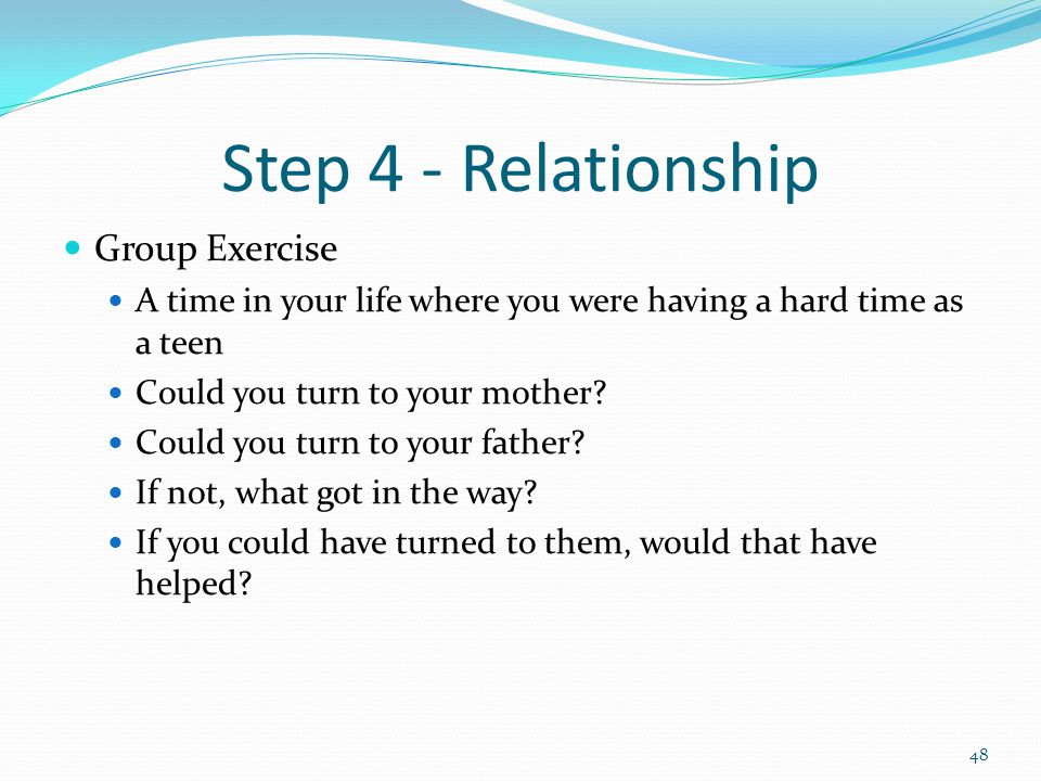 Step 4 - Relationship Group Exercise A time in your life where you were having a hard time as a teen Could you turn to your mother.