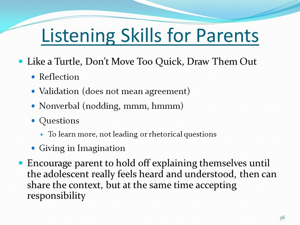 Listening Skills for Parents Like a Turtle, Don't Move Too Quick, Draw Them Out Reflection Validation (does not mean agreement) Nonverbal (nodding, mmm, hmmm) Questions To learn more, not leading or rhetorical questions Giving in Imagination Encourage parent to hold off explaining themselves until the adolescent really feels heard and understood, then can share the context, but at the same time accepting responsibility 56