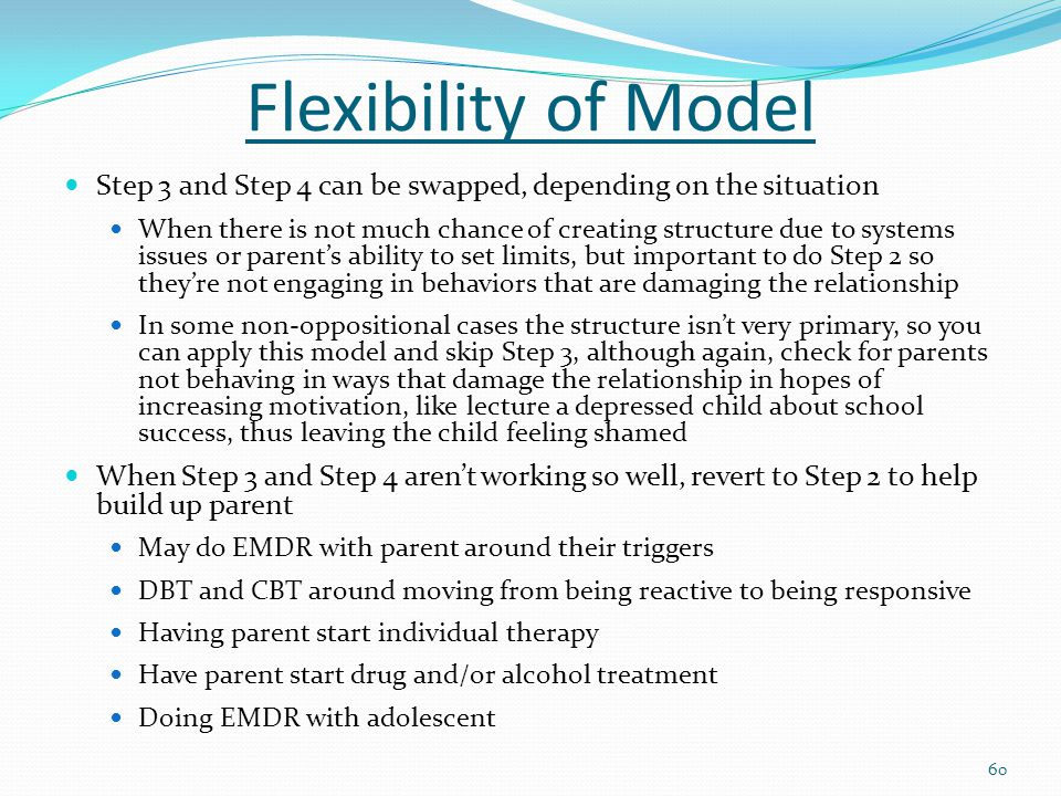 Flexibility of Model Step 3 and Step 4 can be swapped, depending on the situation When there is not much chance of creating structure due to systems issues or parent's ability to set limits, but important to do Step 2 so they're not engaging in behaviors that are damaging the relationship In some non-oppositional cases the structure isn't very primary, so you can apply this model and skip Step 3, although again, check for parents not behaving in ways that damage the relationship in hopes of increasing motivation, like lecture a depressed child about school success, thus leaving the child feeling shamed When Step 3 and Step 4 aren't working so well, revert to Step 2 to help build up parent May do EMDR with parent around their triggers DBT and CBT around moving from being reactive to being responsive Having parent start individual therapy Have parent start drug and/or alcohol treatment Doing EMDR with adolescent 60
