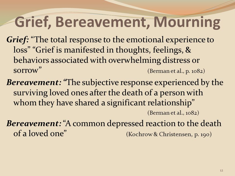 Grief, Bereavement, Mourning Mourning: The behavioral process through which grief is eventually resolved or altered; it is often influenced by culture, spiritual beliefs, & custom (Berman et al., p.