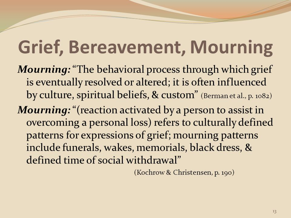 Grief, Bereavement, Mourning Grief & mourning are experienced by the person who faces the death of a loved one AND by the person who suffers other kinds of losses (includes healthcare workers) Grieving is important for one's physical & mental health Grieving permits individuals to cope with the loss gradually & accept it as part of reality Grief is a social process & is best shared & carried out with the assistance of others (Berman et al., p.