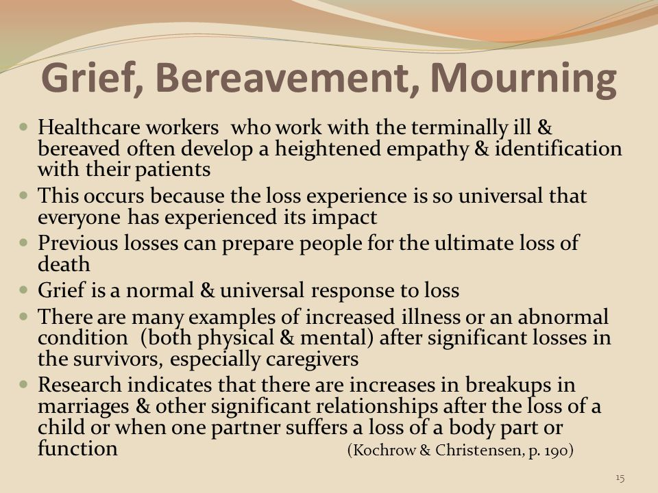 Grief, Bereavement, Mourning Grief involves thought, feelings, & behaviors & has a useful function when allowed to operate normally The goal of the grieving process is to resolve the hurt & to reestablish one's life Grief comes & goes with a person's life experiences & many years later an event reminds the person of the loss & the feelings return Such events might include encounters with smells, places, foods, dates, holidays, clothing, music, & other people Grief is not an episode; it is a process, sometimes one that goes on forever (e.g.