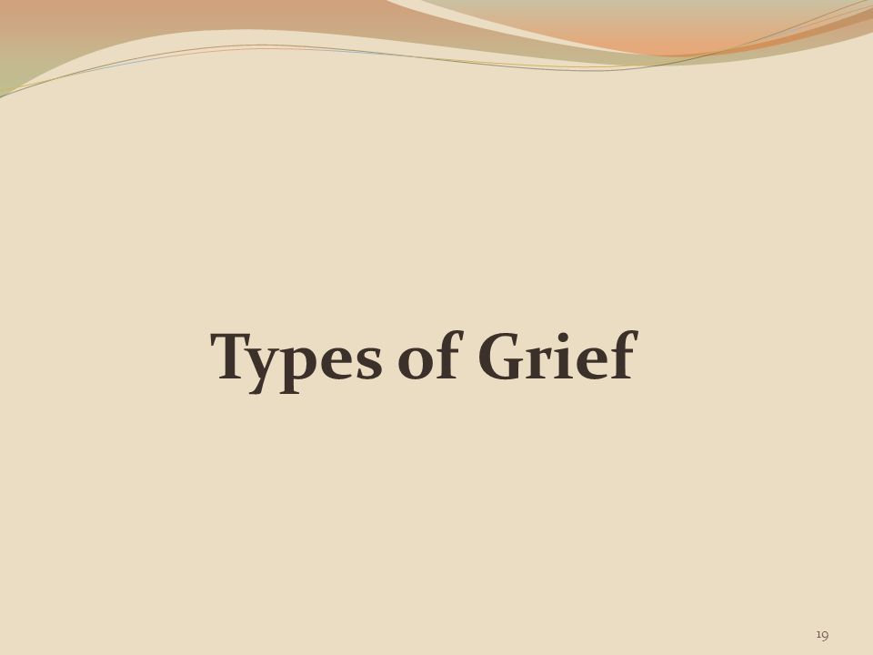 Grief, Bereavement, Mourning It's important to differentiate the expression of grief as a normal healthy response to loss (needs support & public acknowledgement) from grief as a response of greater distress & personal disruption (requires intensive intervention/assistance) There are different types of grief 1.