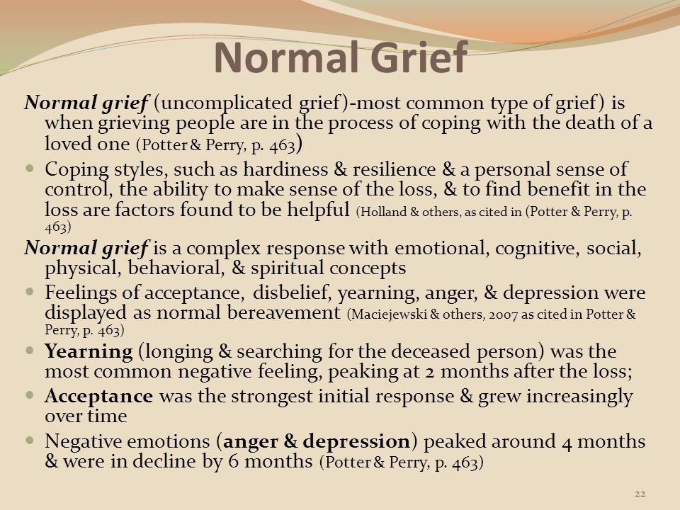 Complicated Grief For a minority of people, normal grief adjustment does not occur In complicated (dysfunctional) grief, the grieving person has a prolonged or significantly difficult time moving forward from the loss Those with a complicated grief after the loss of a loved one experience a chronic & disruptive yearning for the deceased & are likely to have trouble accepting the death & trusting others, feel excessively bitter, or are uneasy about the future; they may feel emotionally numb This type of grief usually occurs in situations of conflicted relationships with the deceased, prior or multiple losses or stressors, mental health issues, or lack of social support Loss associated with homicide, suicide, sudden accidents, or loss of a child may become complicated Symptoms & disturbances of complicated grief last at least 6 months after a loss & interrupt every dimension of the person's life (Potter & Perry, p.