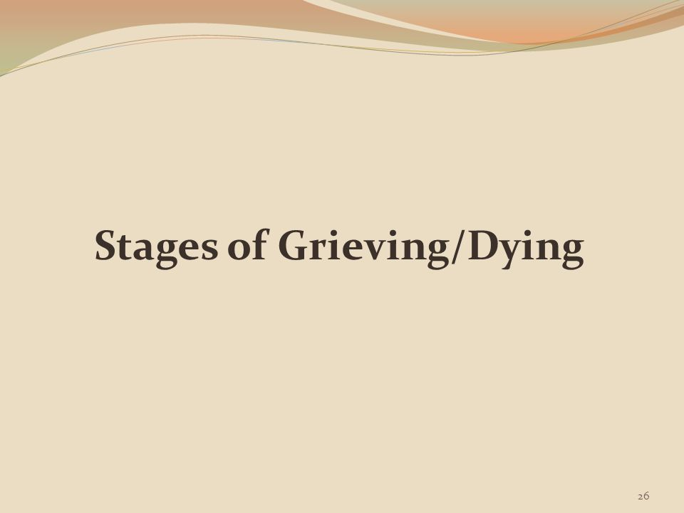 Stages of Grieving/Dying Kübler-Ross (1969) describes five stages of dying Although these stages are listed in order, grieving people do not experience them in any particular order for any length of time & often move back & forth between stages Five Stages of Dying Denial Stage Anger Stage Bargaining Stage Depression Stage Acceptance Stage (Potter & Perry, p.