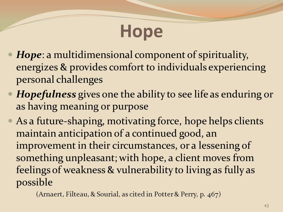 Hope Maintaining a sense of hope depends on a person having a strong relationships & emotional connectedness to others Healthcare workers help provide the sense of belonging, which is so essential to hope The experience of spiritual distress often arises from a client's inability to feel hopeful or foresee any favorable outcomes.