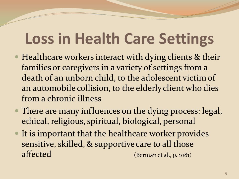 Loss in Health Care Settings Healthcare workers encounter clients who may be experiencing grief to declining health, loss of a body part, terminal illness, or impending death of self or significant other, loss of function, loss of independence, In home healthcare or community, healthcare worker may work with clients grieving losses related to personal crisis (divorce, separation) or disaster (tornadoes, floods, fire) It is important to understand the significance of loss & develop an ability to assist clients as they work through the grieving process (Berman et al., p.