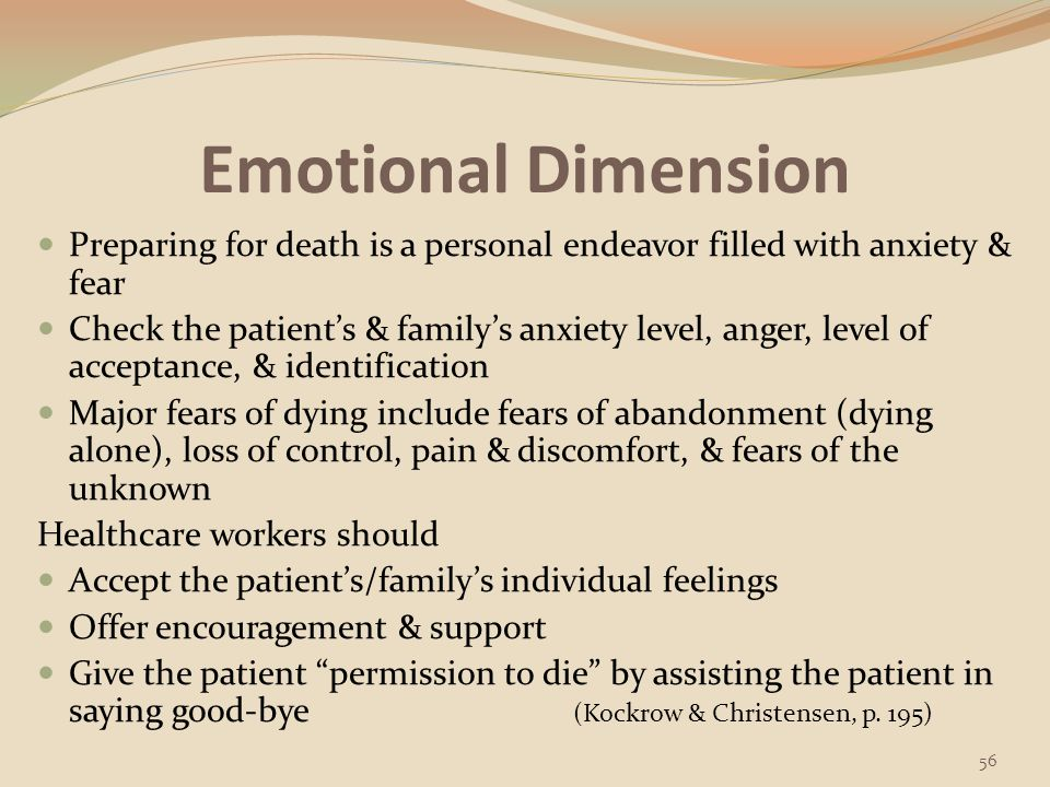 Emotional Dimension Use silence & personal presence along with techniques of therapeutic communication (enhances the exploration of feelings & lets the client know that you acknowledge their feelings) Acknowledge the grief of the client's family & significant others (family support persons are part of the grieving client's world) Offer choices that promote client autonomy (client's have a need of a sense of control over their own lives at a time when much control is not possible) for example: allow the client to choose when she/he wants his bath Provide appropriate information regarding access to resources, such as clergy, support groups, & counseling services (Berman et al., p.