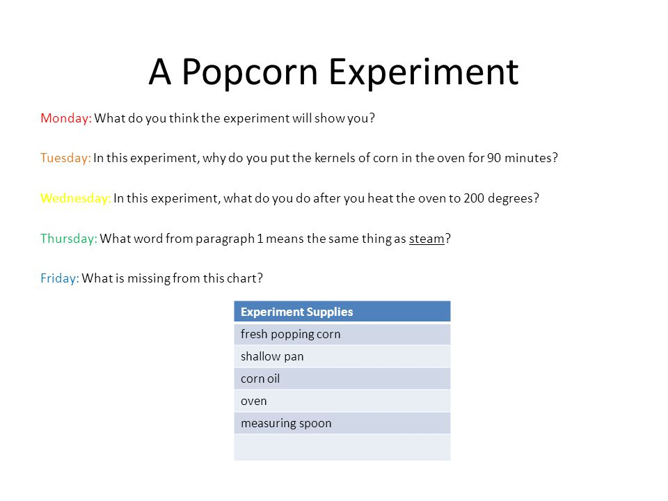A Popcorn Experiment Monday: What do you think the experiment will show you? Tuesday: In this experiment, why do you put the kernels of corn in the ov
