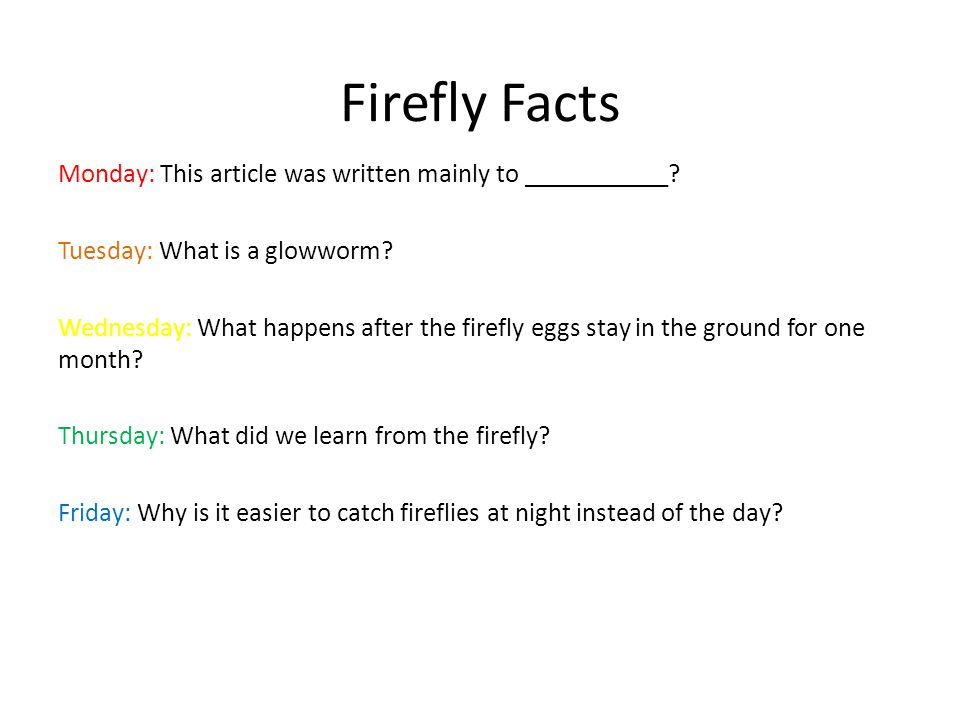 Firefly Facts Monday: This article was written mainly to ___________? Tuesday: What is a glowworm? Wednesday: What happens after the firefly eggs stay
