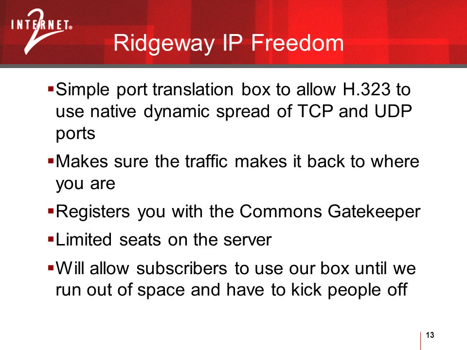 13 Ridgeway IP Freedom  Simple port translation box to allow H.323 to use native dynamic spread of TCP and UDP ports  Makes sure the traffic makes it back to where you are  Registers you with the Commons Gatekeeper  Limited seats on the server  Will allow subscribers to use our box until we run out of space and have to kick people off