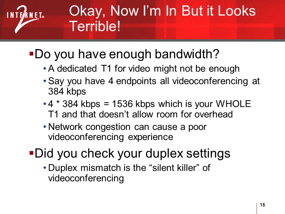15 Okay, Now I'm In But it Looks Terrible.  Do you have enough bandwidth.
