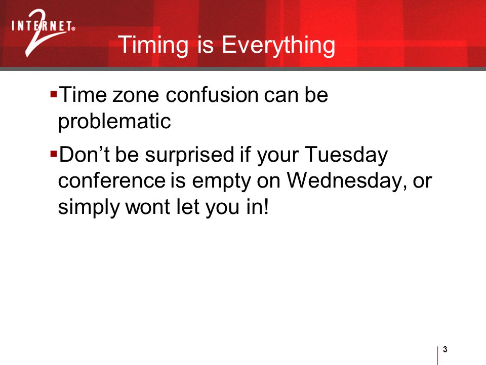 3 Timing is Everything  Time zone confusion can be problematic  Don't be surprised if your Tuesday conference is empty on Wednesday, or simply wont let you in!