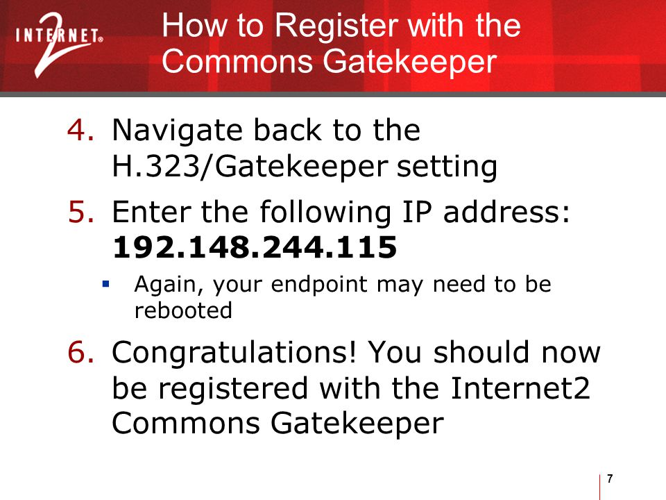 7 How to Register with the Commons Gatekeeper 4.Navigate back to the H.323/Gatekeeper setting 5.Enter the following IP address: 192.148.244.115  Again, your endpoint may need to be rebooted 6.Congratulations.