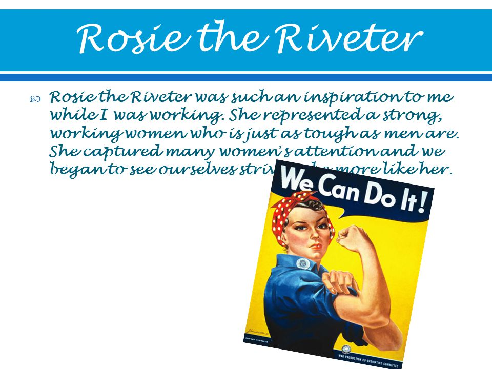  Rosie the Riveter was such an inspiration to me while I was working.