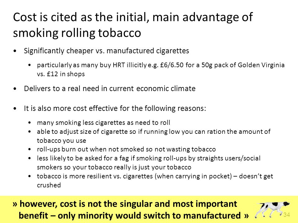 34 Cost is cited as the initial, main advantage of smoking rolling tobacco Significantly cheaper vs.