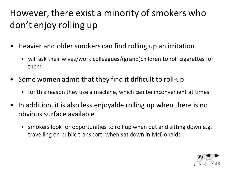 46 However, there exist a minority of smokers who don't enjoy rolling up Heavier and older smokers can find rolling up an irritation will ask their wives/work colleagues/(grand)children to roll cigarettes for them Some women admit that they find it difficult to roll-up for this reason they use a machine, which can be inconvenient at times In addition, it is also less enjoyable rolling up when there is no obvious surface available smokers look for opportunities to roll up when out and sitting down e.g.