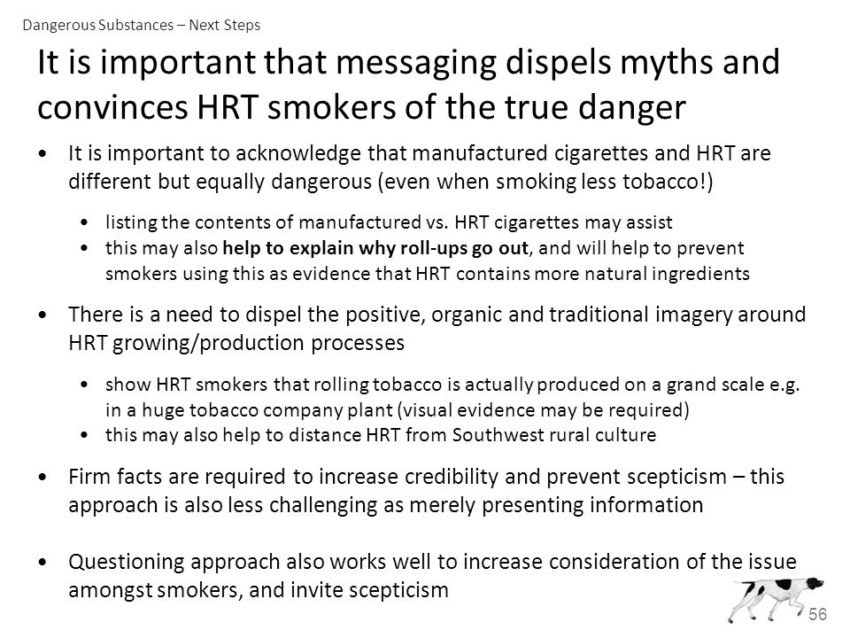 56 It is important that messaging dispels myths and convinces HRT smokers of the true danger It is important to acknowledge that manufactured cigarettes and HRT are different but equally dangerous (even when smoking less tobacco!) listing the contents of manufactured vs.