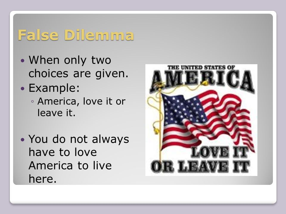 False Dilemma When only two choices are given. Example: ◦America, love it or leave it.
