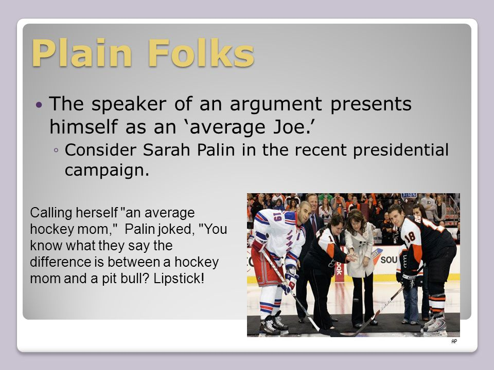 Plain Folks The speaker of an argument presents himself as an 'average Joe.' ◦Consider Sarah Palin in the recent presidential campaign.