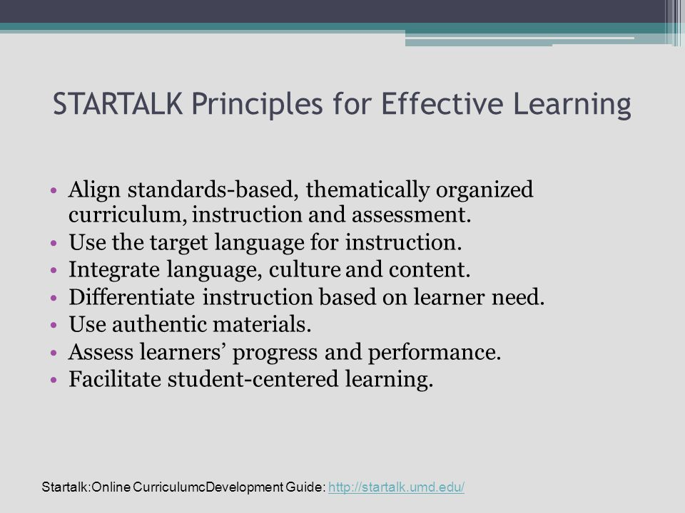 STARTALK Principles for Effective Learning Align standards-based, thematically organized curriculum, instruction and assessment.