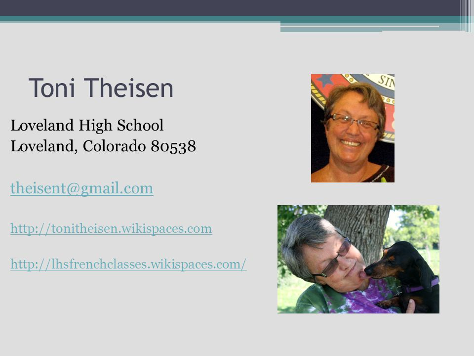 Toni Theisen Loveland High School Loveland, Colorado 80538 theisent@gmail.com http://tonitheisen.wikispaces.com http://lhsfrenchclasses.wikispaces.com/