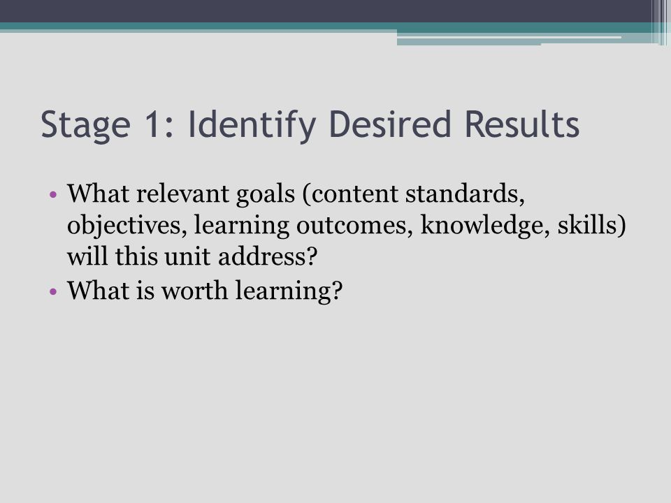 Stage 1: Identify Desired Results What relevant goals (content standards, objectives, learning outcomes, knowledge, skills) will this unit address.